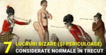 7 lucruri bizare (și periculoase), considerate absolut normale în trecut
